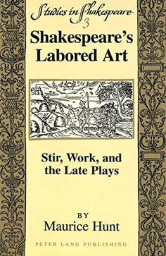 Shakespeare's Labored Art: Stir, Work, and the Late Plays (Studies in Shakespeare) by Maurice Hunt.