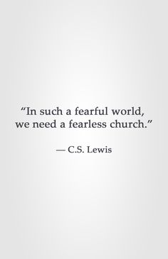"""In such a fearful world,  we need a fearless church.""  ― C.S. Lewis"
