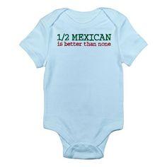 Half Mexican Infant Bodysuit. Damn Straight:)