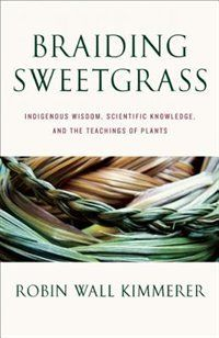 Braiding Sweetgrass: Indigenous Wisdom, Scientific Knowledge and the Teachings of Plants Book by Robin Wall Kimmerer - loved this book!
