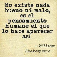 No existe nada bueno ni malo; es el pensamiento humano el que lo hace parecer así. - William Shakespeare