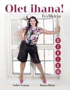 Olet ihana! : tyylikirja /  Sohvi Nyman, Roosa Blom ; kuvat: Studio Onni ja Mirkku Merimaa