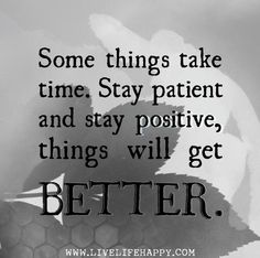 Some things take time. Stay patient and stay positive, things will get better.
