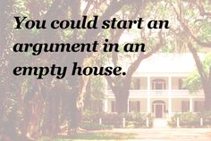 you could start an argument in an empty house