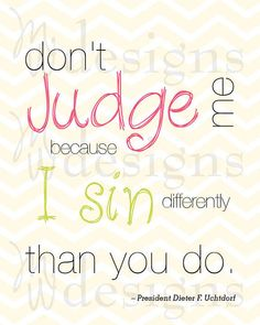 """""""Don't Judge Me because I sin differently than you do."""" President Uchtdorf"""
