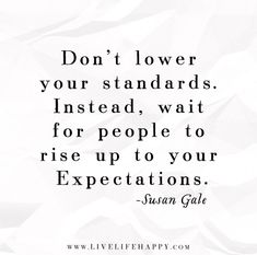 Don't lower your standards. Instead, wait for people to rise up to your expectations. - Susan Gale