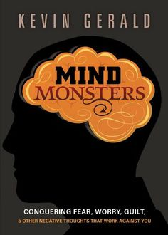 Mind Monsters: Conquering fear, worry, guilt and other negative thoughts that work against you by Kevin Gerald. $7.20. 131 pages. Publisher: Charisma House (May 1, 2012). Author: Kevin Gerald