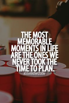 The most memorable moments in life are the ones we never took the time to plan.