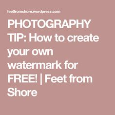 PHOTOGRAPHY TIP: How to create your own watermark for FREE! | Feet from Shore
