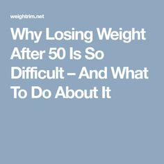 Why Losing Weight After 50 Is So Difficult – And What To Do About It