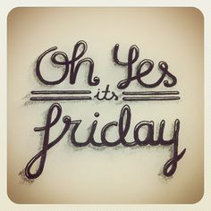 Oh Yes..... It's Friday!