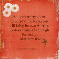 One of my favorite verses. Matthew 6:34
