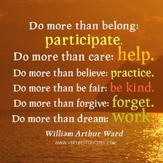Do more than belong: participate. Do more than care: help. Do more than believe: practice. Do more than be fair: be kind. Do more than forgive: forget. Do more than dream: work. (William Arthur Ward, American Author and Poet)