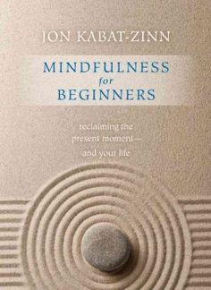 Mindfulness for beginners : reclaiming the present moment--and your life / Jon Kabat-Zinn.