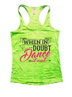 """""""When In Doubt Dance It Out."""" Great quality burnout tank top, our burnouts are the HIGHEST quality workout tanks on the market. Super lightweight around 3.3 ounces and very soft. They are all athletic"""