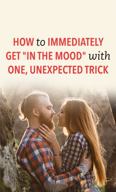 How to immediately get in the mood with one, unexpected trick