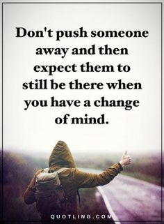 Quotes Don't push someone away and then expect them to still be there when you have a change of mind.