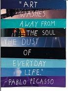 Art washes away from the soul the dust of everyday life ~Picasso