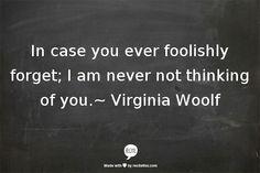 """""""In case you ever foolishly forget ..."""" -Virginia Woolf"""