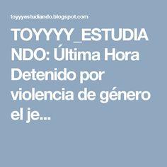 TOYYYY_ESTUDIANDO: Última Hora Detenido por violencia de género el je...