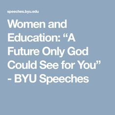 """Women and Education: """"A Future Only God Could See for You"""" - BYU Speeches"""