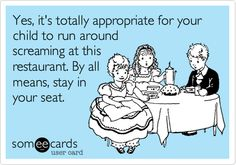 Yes, it's totally appropriate for your child to run around screaming at this restaurant. By all means, stay in your seat.