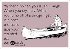 My friend. When you laugh, I laugh. When you cry, I cry. When you jump off of a bridge, I get in a boat and come save your reta.