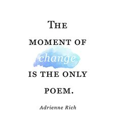 The moment of change is the only poem. — Adrienne Rich