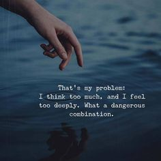 Think too much., feel too deeply