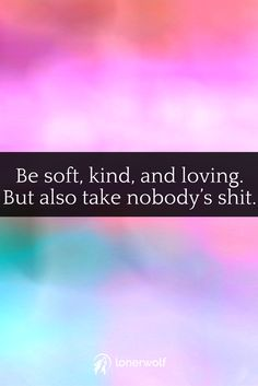 Show compassion to others, but don't be a pushover! Be assertive and take no sh*t!