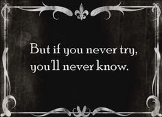 if you never try, you'll never know. but there are things you should never try