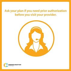 For some services, your health plan may require you to first get Preauthorization (also called prior authorization, prior approval, or precertification) which is a decision by your health plan that a health care service, treatment plan, prescription drug, or durable medical equipment is medically necessary. Ask your plan if you need prior authorization before you visit your provider. Learn more: http://chpw.org/health-map/step-4