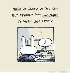 Work as slowly as you can but pretend it's impossible to work any faster