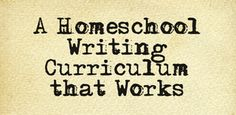 A Homeschool Writing Curriculum that Works via @Michelle Cannon   www.TheHolisticHomeschooler.com