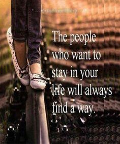 people who want to stay in your life. life quotes