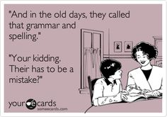 'And in the old days, they called that grammar and spelling.' 'Your kidding. Their has to be a mistake?'