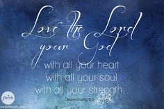 Dueteronomy 6:5...Love the Lord your God!