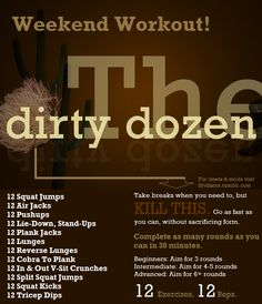 Weekend Workout: The Dirty Dozen!  Time: 30 Minutes  Goal: Complete as many rounds of these exercises as possible in 30 minutes.  12 exercises, 12 reps each. No breaks scheduled in between, but take them if you need it (Push!)