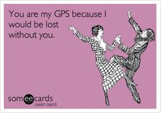 You are my GPS because I would be lost without you.
