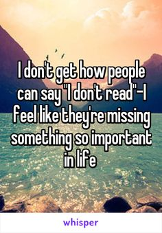 """I don't get how people can say """"I don't read""""-I feel like they're missing…"""