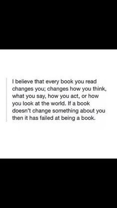 Books change you. But it doesn't have to be EVERY book; it depends on who you are and what you're seeking.