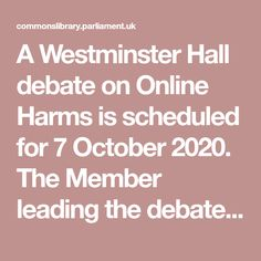 A Westminster Hall debate on Online Harms is scheduled for 7 October 2020. The Member leading the debate is Holly Lynch MP. Jeremy Wright, Tim Farron, Fiona Bruce, Private Network, House Of Commons, Theresa May, Fake News, Children And Family, Westminster