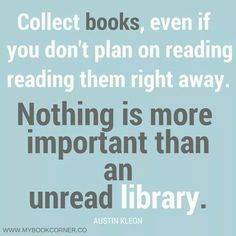 Collect books, even if you don't plan on reading them right away. Nothing is more important than an unread library.
