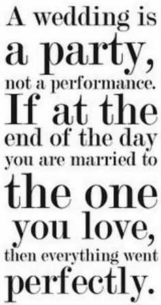 "Love this...whenever I'm feeling too much pressure, I remind myself I'm not planning ""The Perfect (and impossible) Wedding."" I'm just planning a party. The details won't be as important as people having fun, and nothing will be as important as the fact I'm finally marrying the guy I love."