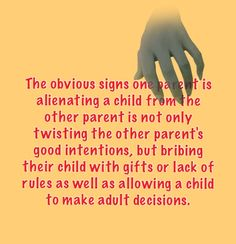 The obvious signs one parent is alienating a child from the other parent is not only twisting the other parent's good intentions, but bribing their child with gifts or lack of rules as well as allowing a child to make adult decisions.This is so true!