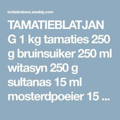 TAMATIEBLATJANG  1 kg tamaties 250 g bruinsuiker 250 ml witasyn 250 g sultanas 15 ml mosterdpoeier 15 ml fyn gemmer  15 ml sout 2 uie, in dun skyfies gesny 1 ml rooipeper  Dompel die tamaties...
