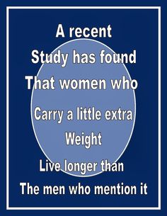 A recent study has found that women who carry a little extra weight live longer than the men who mention it.  Good clean humor at it's best.  Hackleman's Happenings