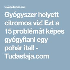 Gyógyszer helyett citromos víz! Ezt a 15 problémát képes gyógyítani egy pohár ital! - Tudasfaja.com Alternative Therapies, Healthy Lifestyle, Therapy, Anna, Decor, Tips, Decoration, Decorating, Deco