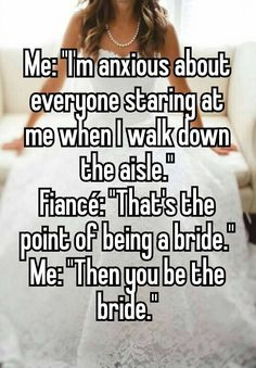 """""""Me: """"I'm anxious about everyone staring at me when I walk down the aisle."""" Fiancé: """"That's the point of being a bride."""" Me: """"Then you be the bride."""""""""""