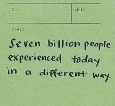 seven billion people experienced today in a different way. Pretty Words, Beautiful Words, Cool Words, Wise Words, Mood Quotes, Positive Quotes, Wise Quotes, Happy Words, Inspirational Quotes